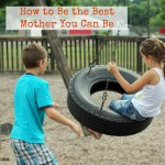 How to Be the Best Mother You Can Be