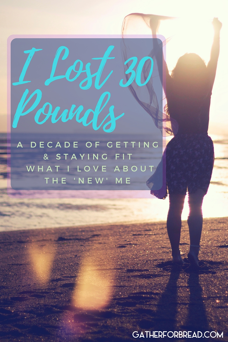 I Lost 30 Pounds - A decade of getting fit, making better choices and what I love about the NEW me.