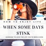 How to Enjoy Life When Some Days Stink